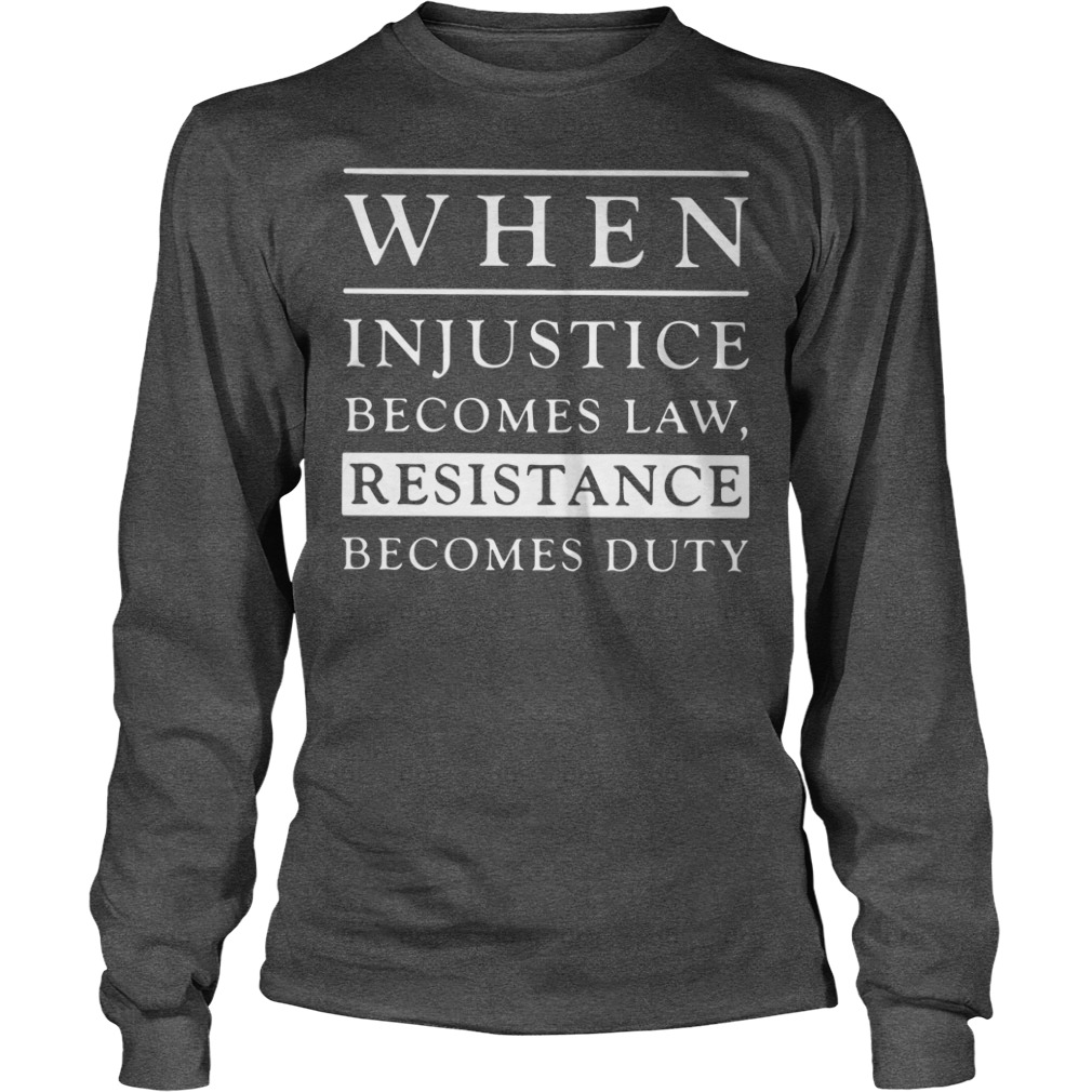 When injustice becomes law resistance becomes duty shirt unisex longsleeve tee