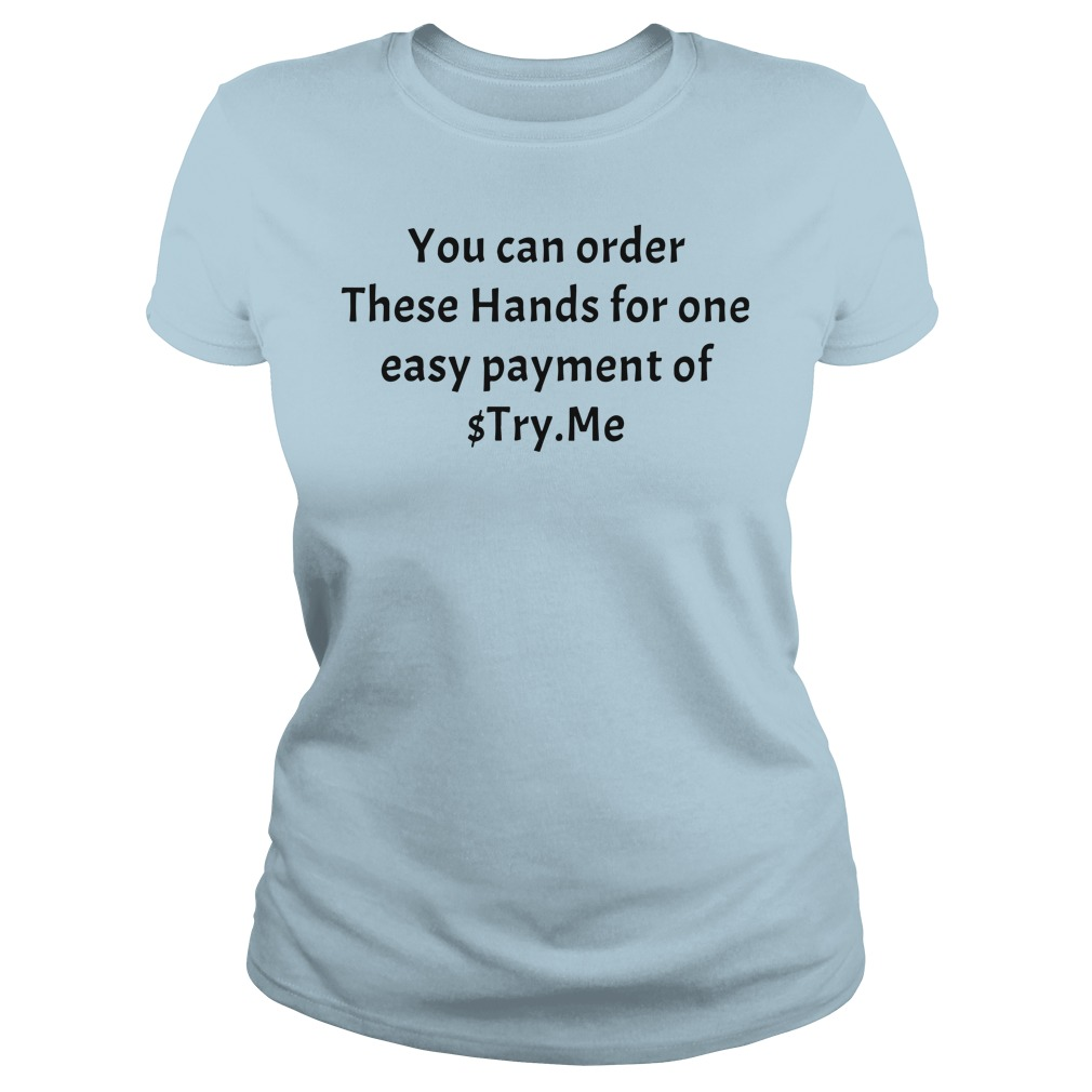 You can order These Hands for one easy payment of $Try.Me shirt lady tee
