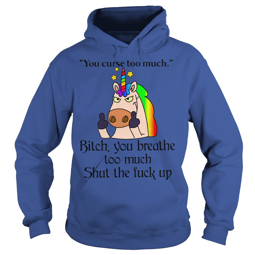 You curse too much bitch you breathe too much shut the fuck up shirt hoodie, You curse too much shirt