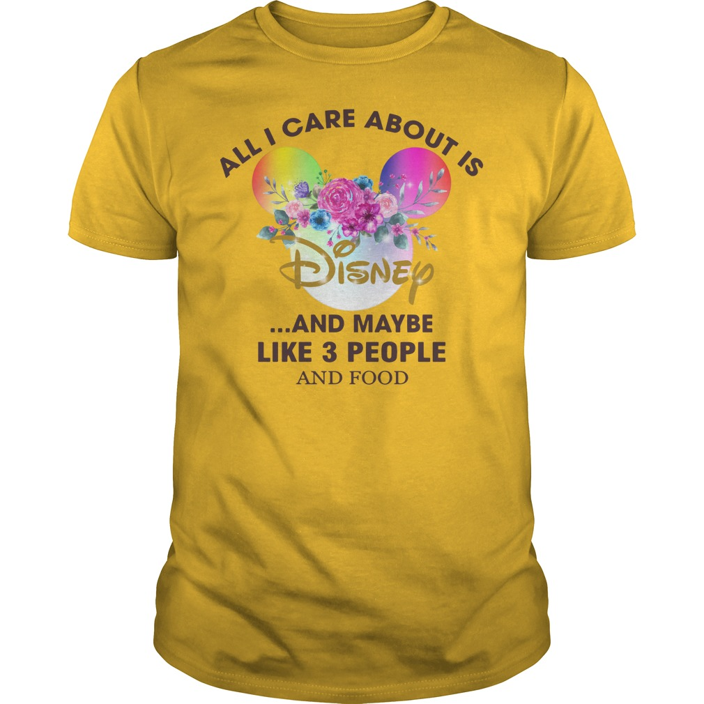 All I care about is Disney and maybe like 3 people and food shirt guy tee