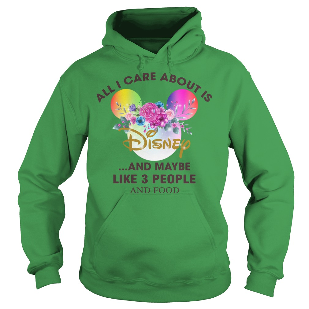 All I care about is Disney and maybe like 3 people and food shirt hoodie