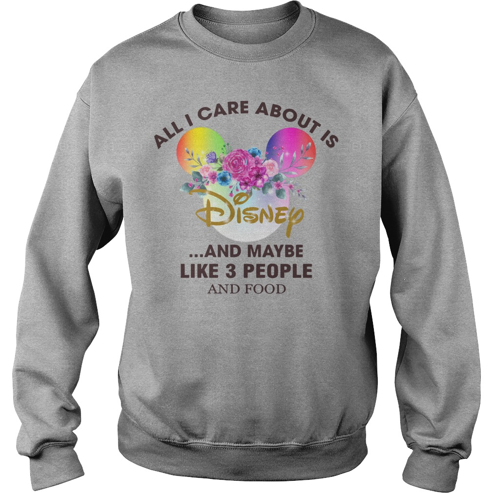 All I care about is Disney and maybe like 3 people and food shirt sweat shirt