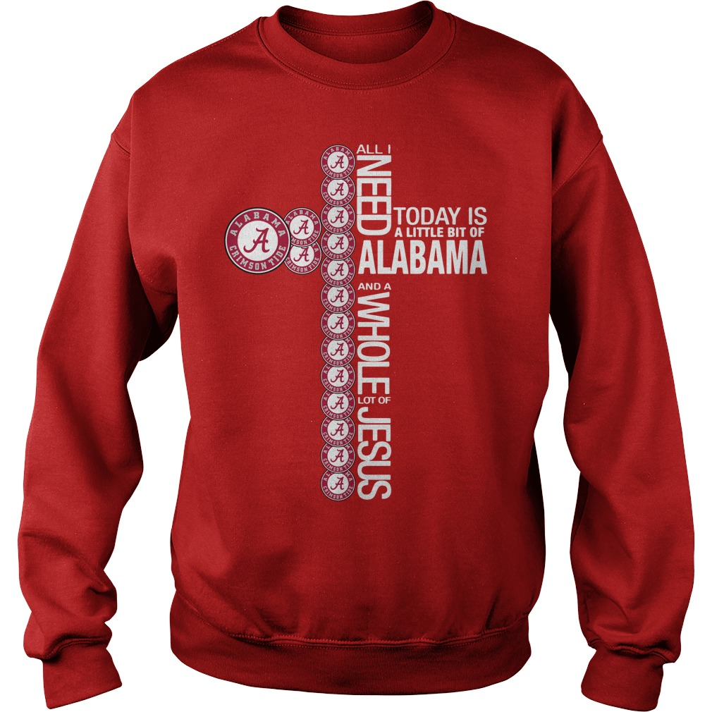 All I need today is a little bit of Alabama Crimson Tide and a whole lot of Jesus shirt sweat shirt