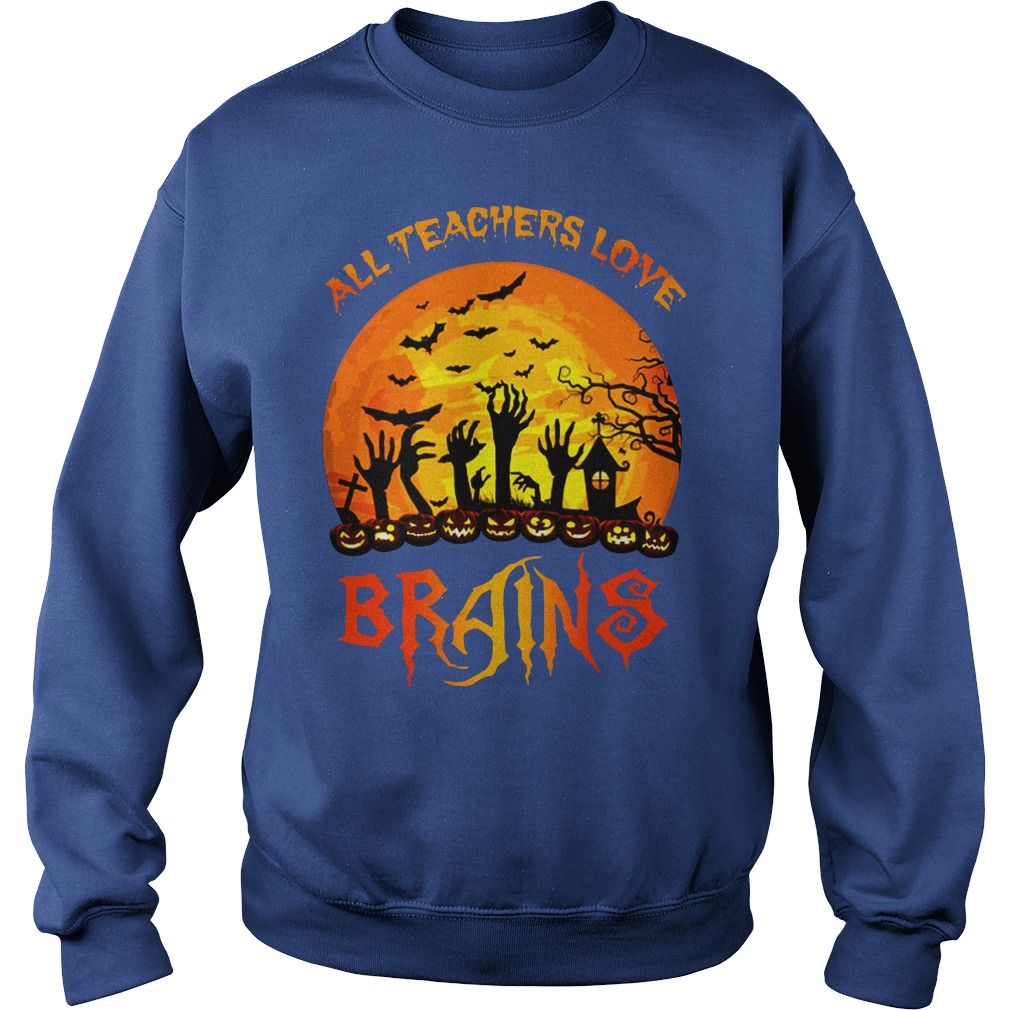 All Teachers Love Brains Halloween shirt sweat shirt