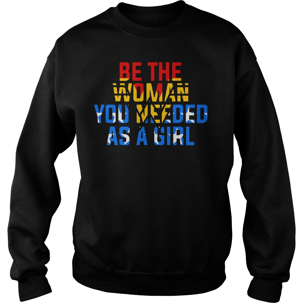 Be the woman you needed as a girl shirt sweat shirt