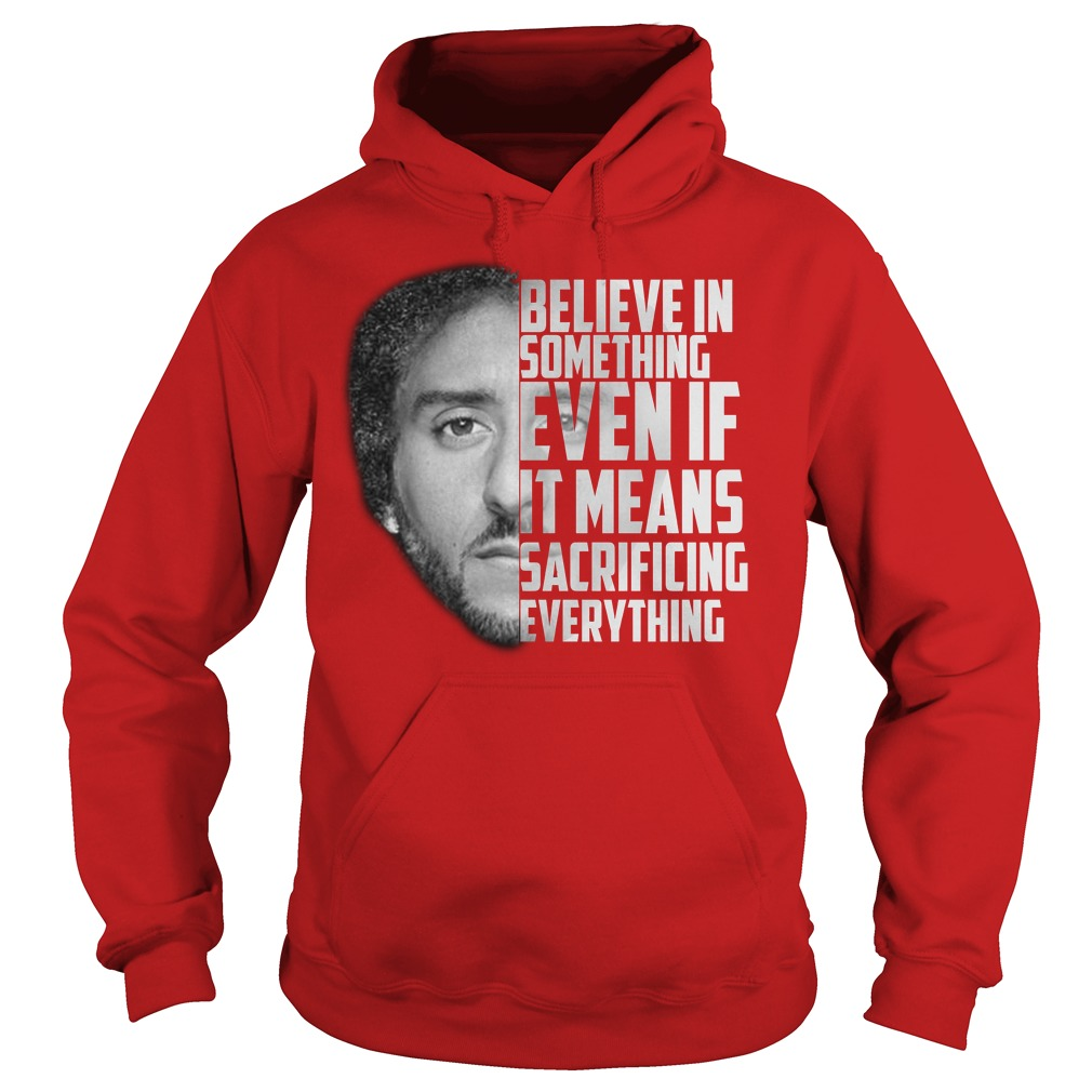 Believe in something even if it means sacrificing everything shirt hoodie