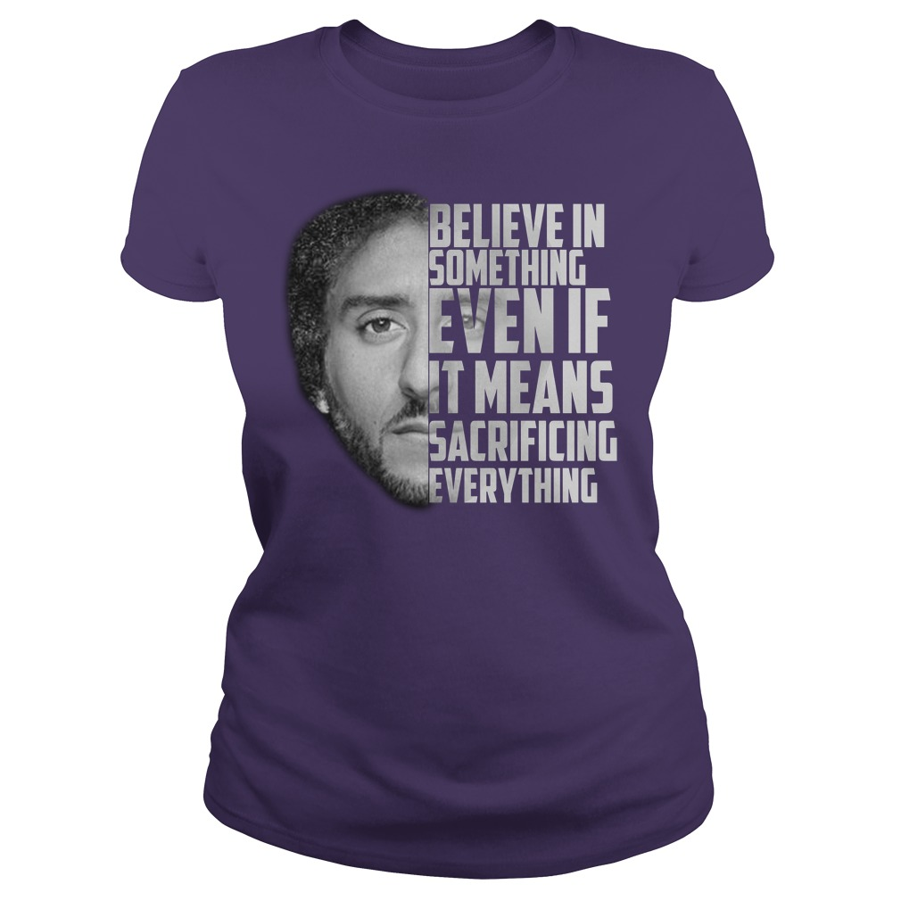 Believe in something even if it means sacrificing everything shirt lady tee