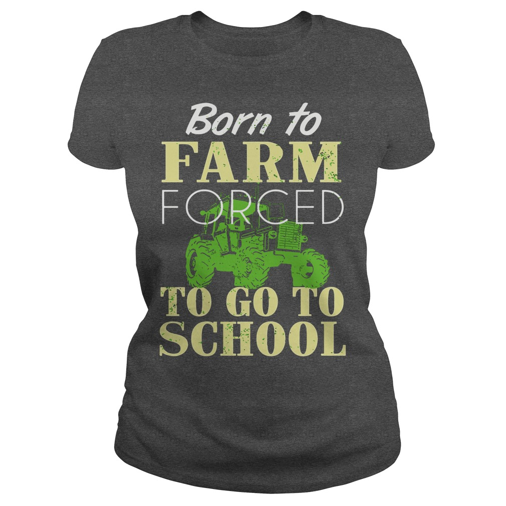 Born to farm forced to go to school shirt lady tee