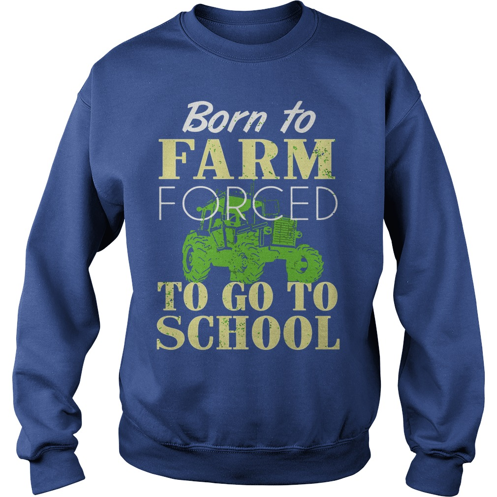 Born to farm forced to go to school shirt sweat shirt