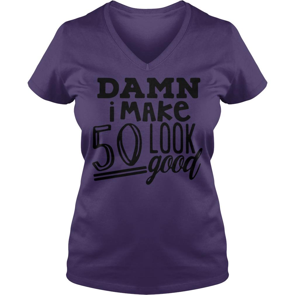 Damn I make 50 look good shirt lady v-neck
