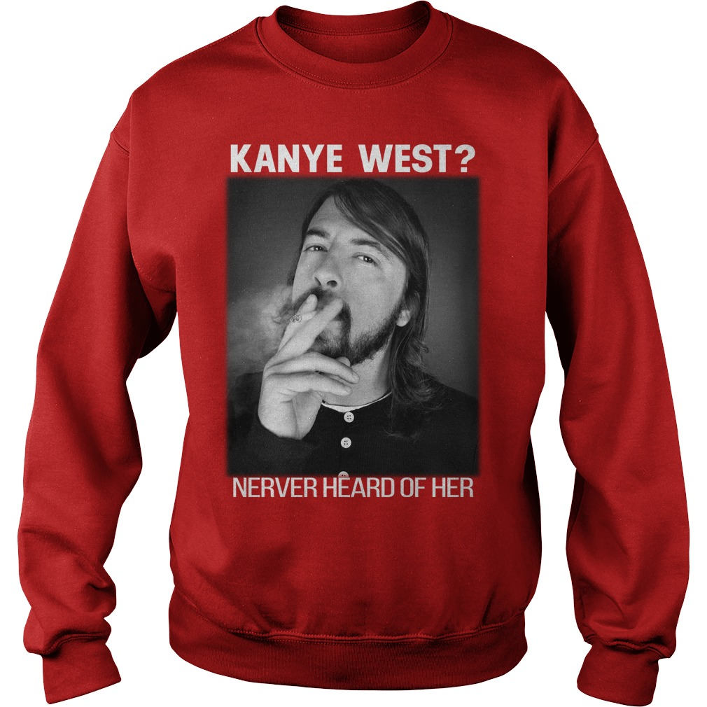 Dave Grohl Kanye West never heard of her shirt sweat shirt