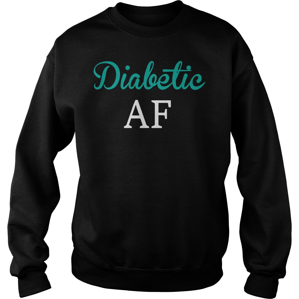Diabetic AF shirt sweat shirt