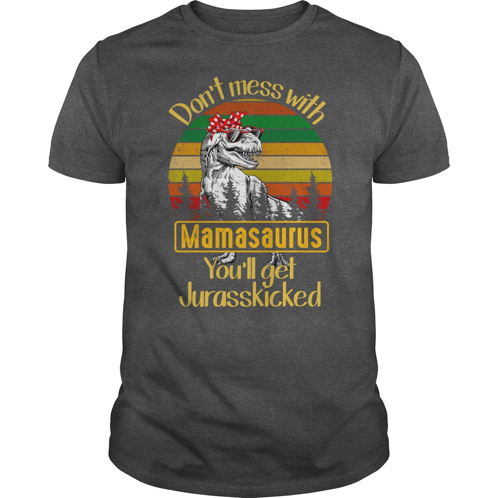 Don't mess with mamasaurus you'll get Jurasskicked shirt guy tee