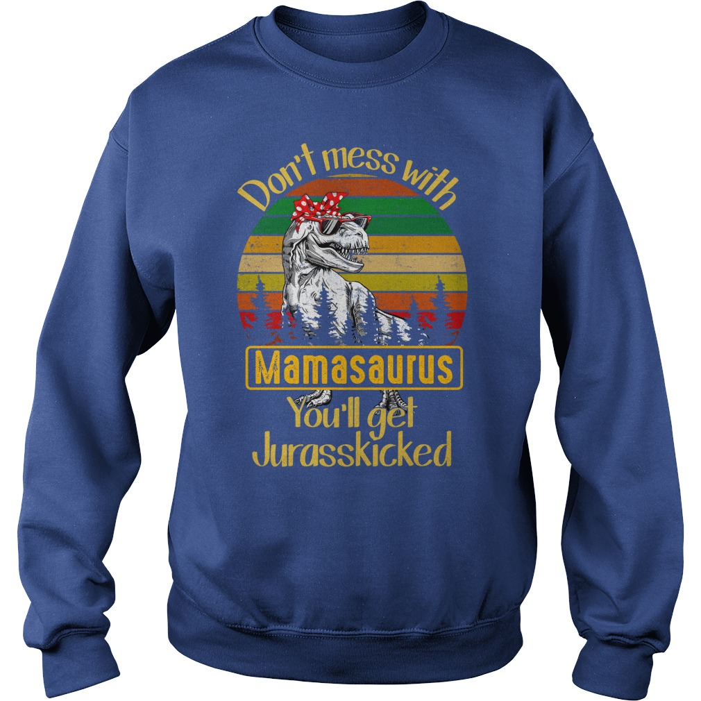 Don't mess with mamasaurus you'll get Jurasskicked shirt sweat shirt