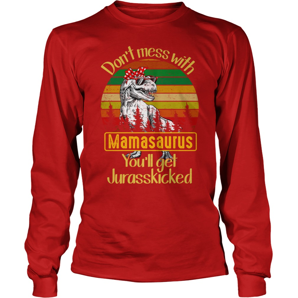 Don't mess with mamasaurus you'll get Jurasskicked shirt unisex longsleeve tee