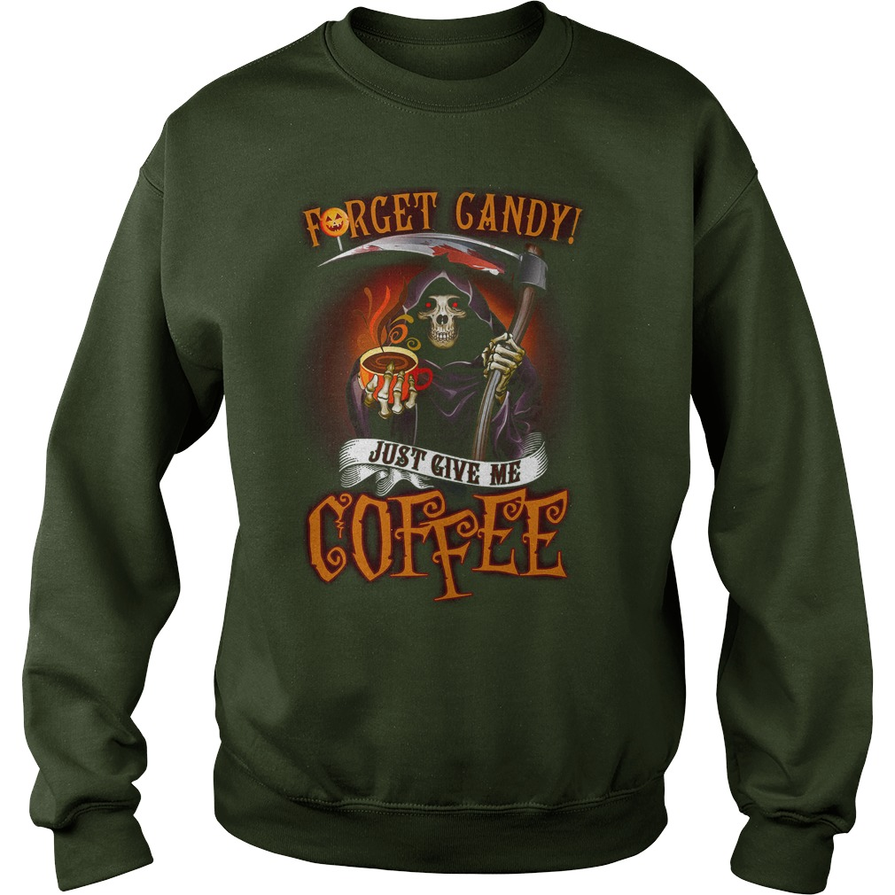 Forget candy just give me coffee Death Halloween shirt sweat shirt