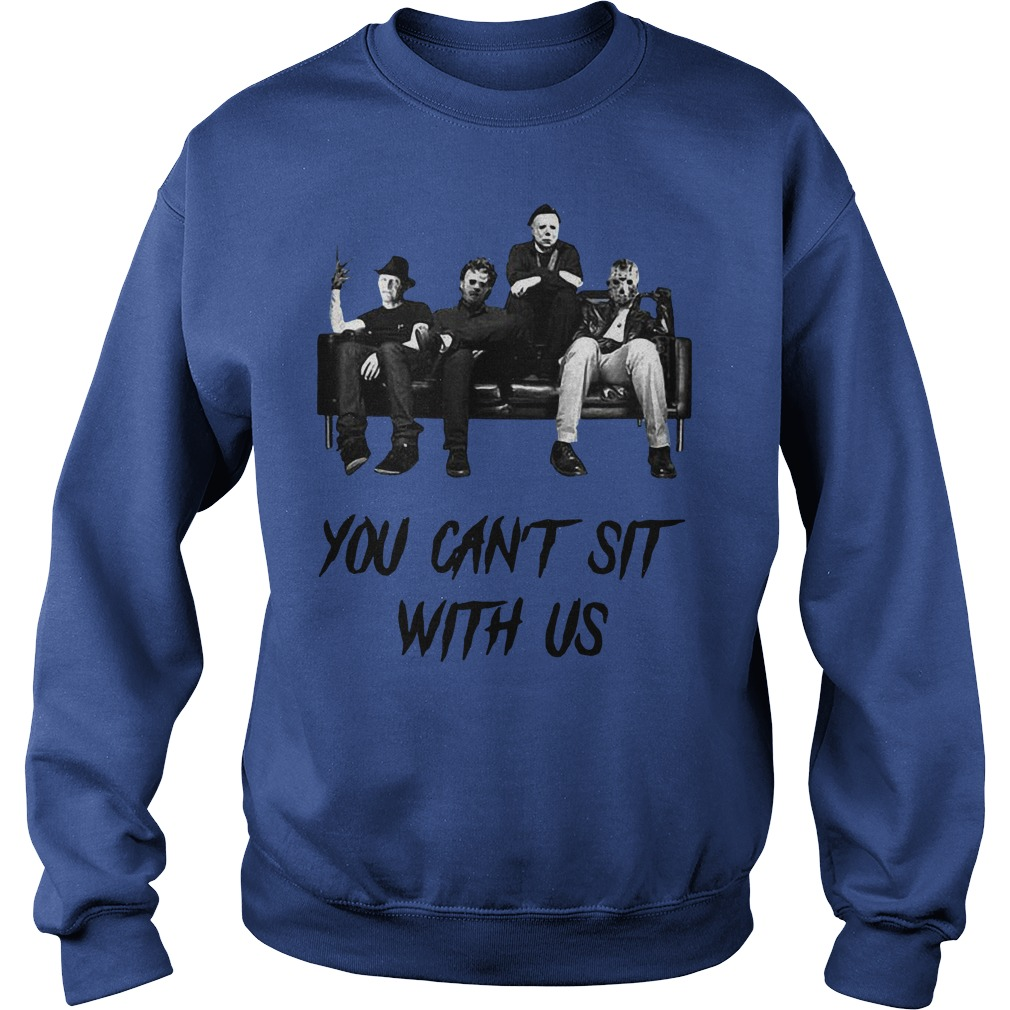 Freddy Jason Michael Myers And Leatherface You Can't Sit With Us shirt sweat shirt