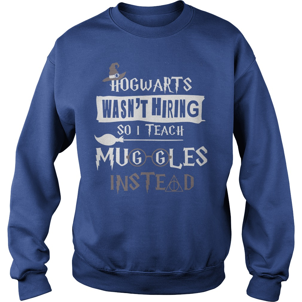 Hogwarts wasn't hiring so I teach muggles instead shirt sweat shirt