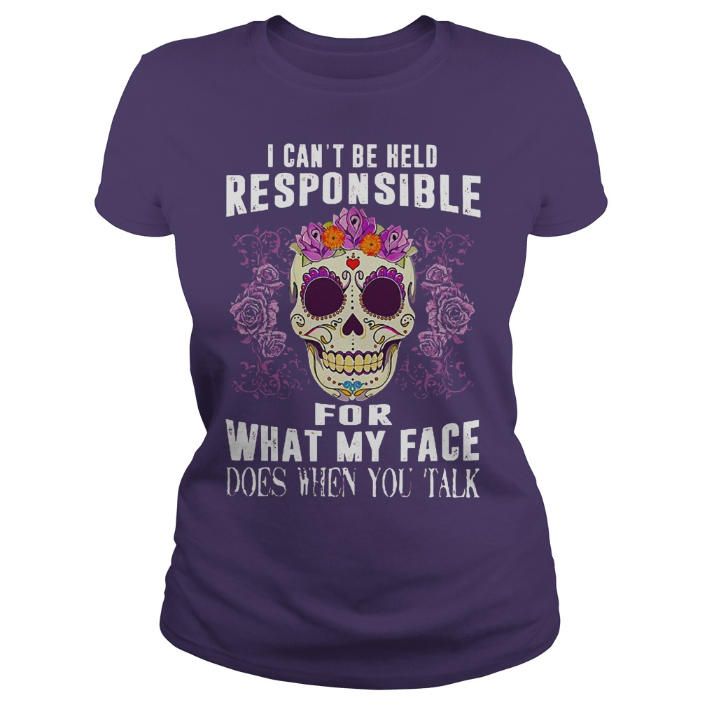 I can't be held responsible for what my face does when you talk shirt lady tee - I can't be held responsible for what shirt