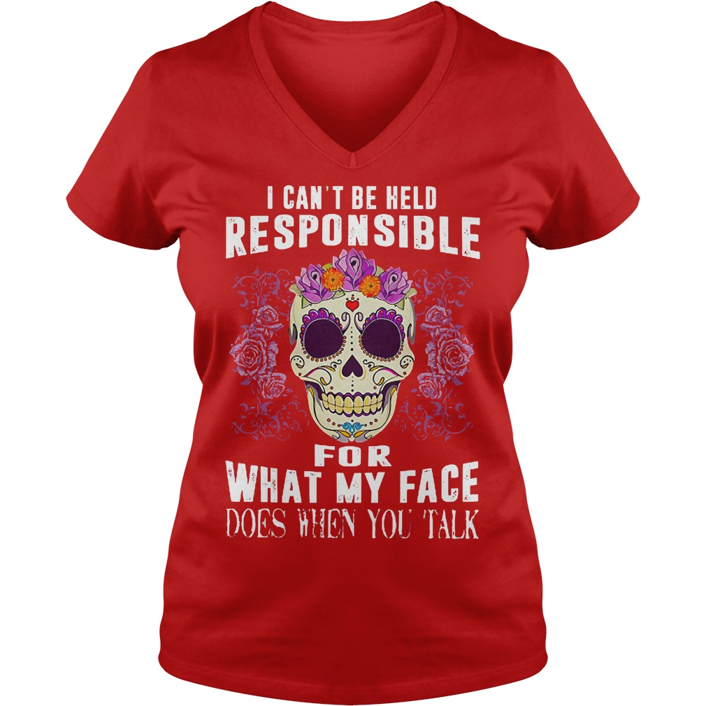 I can't be held responsible for what my face does when you talk shirt lady v-neck - I can't be held responsible for what shirt
