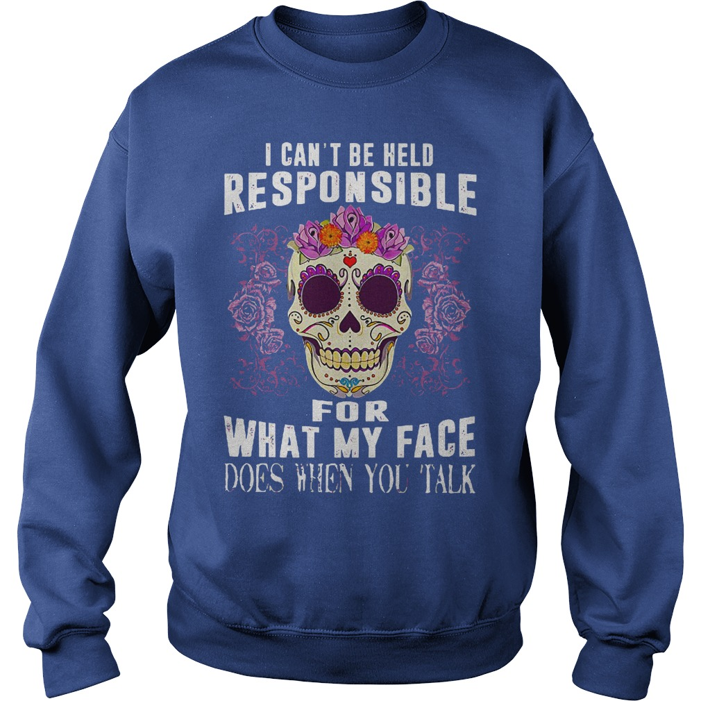 I can't be held responsible for what my face does when you talk shirt sweat shirt - I can't be held responsible for what shirt