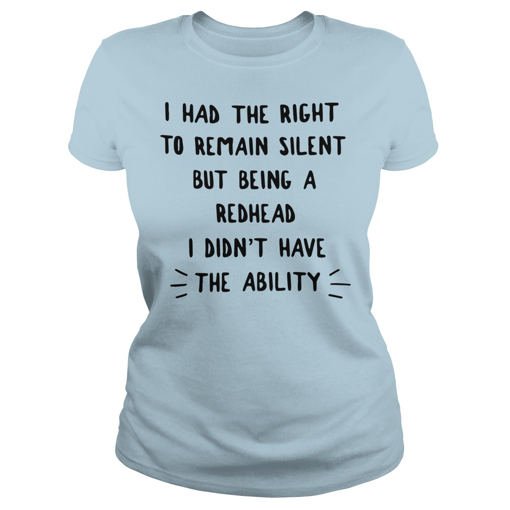 I had the right to remain silent but being a redhead i didn't have the ability shirt lady tee - I had the right to remain silent but being a redhead shirt