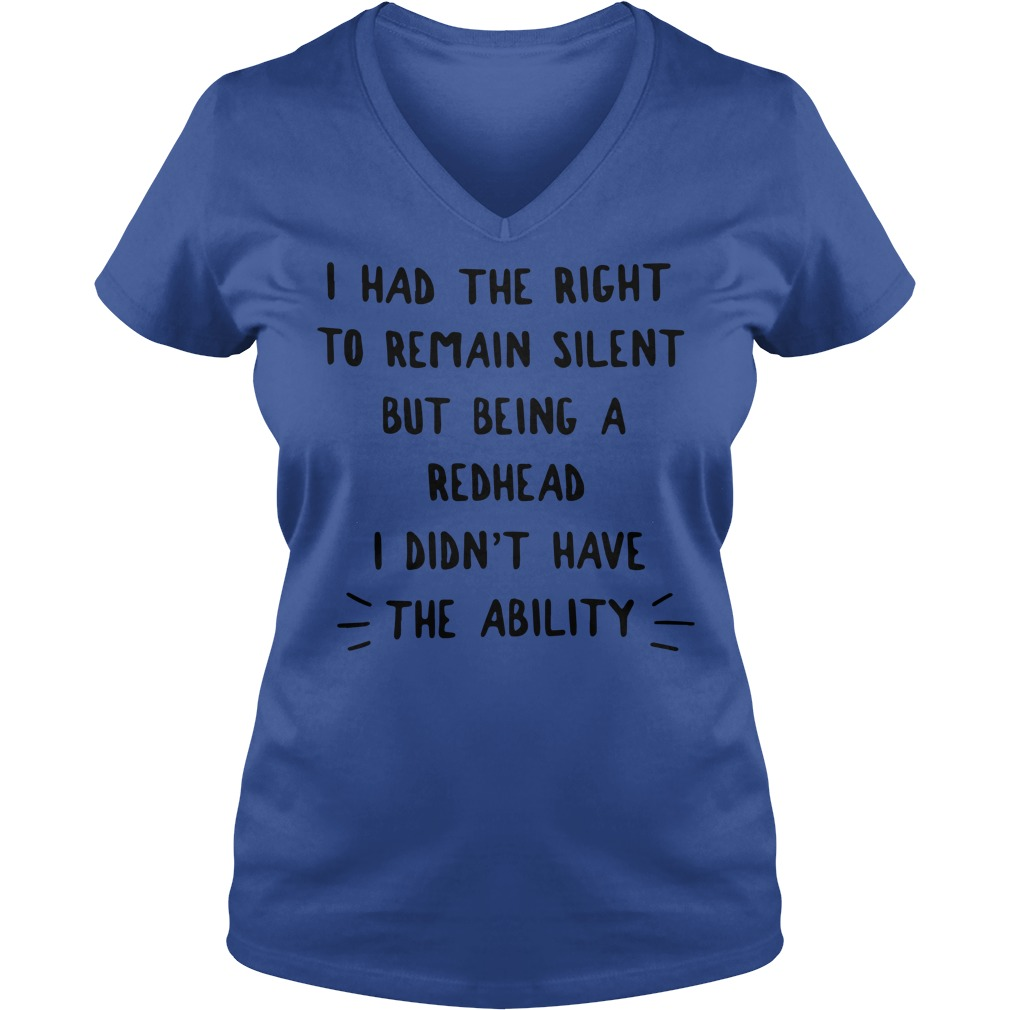 I had the right to remain silent but being a redhead i didn't have the ability shirt lady v-neck - I had the right to remain silent but being a redhead shirt
