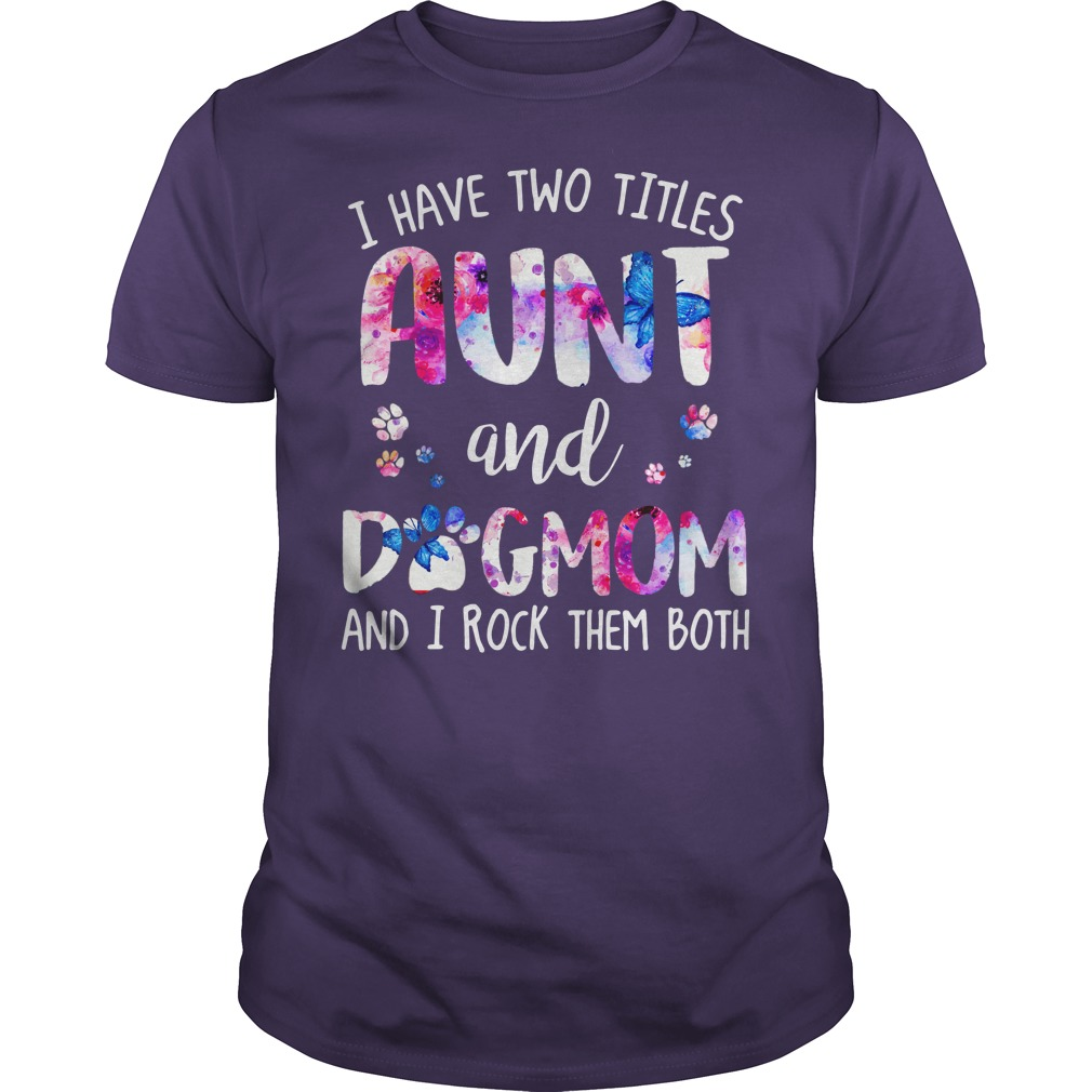 I have two titles aunt and dogmom and rock them both shirt guy tee
