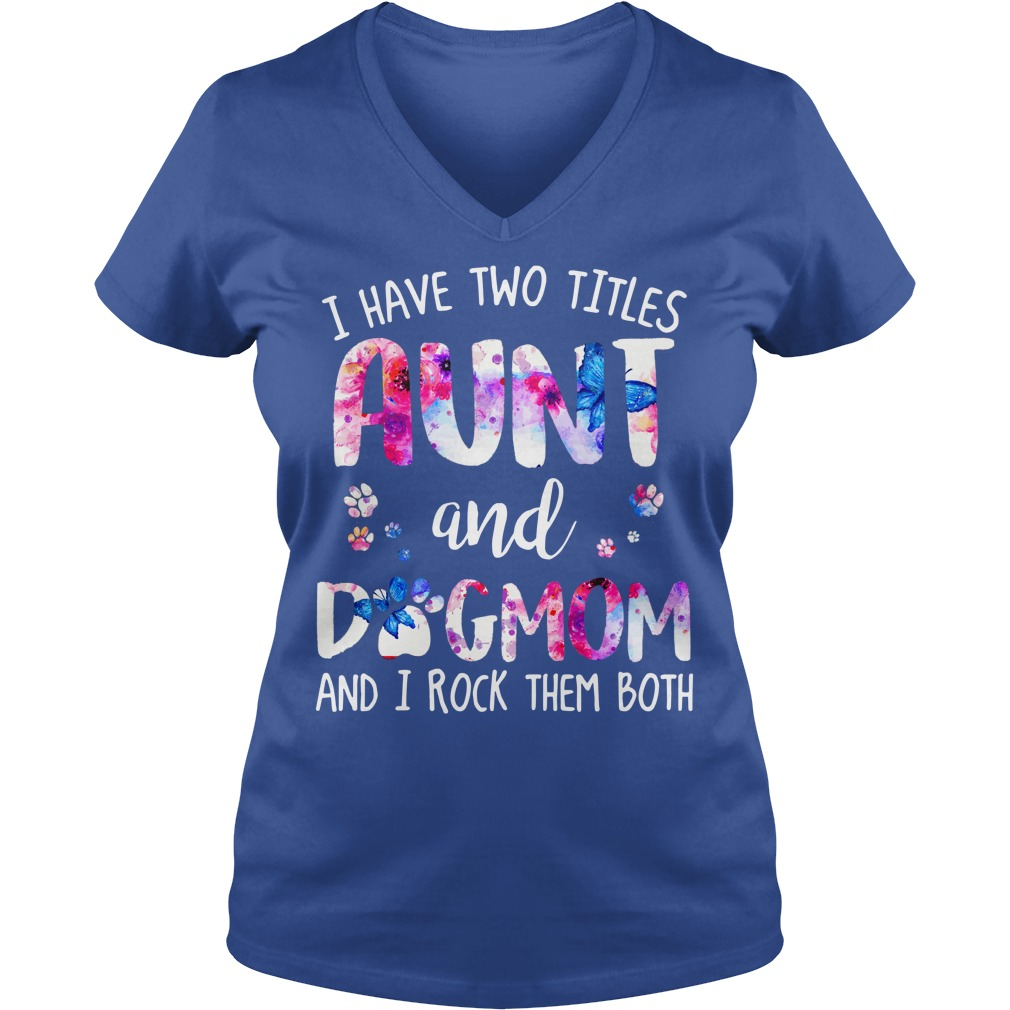 I have two titles aunt and dogmom and rock them both shirt lady v-neck