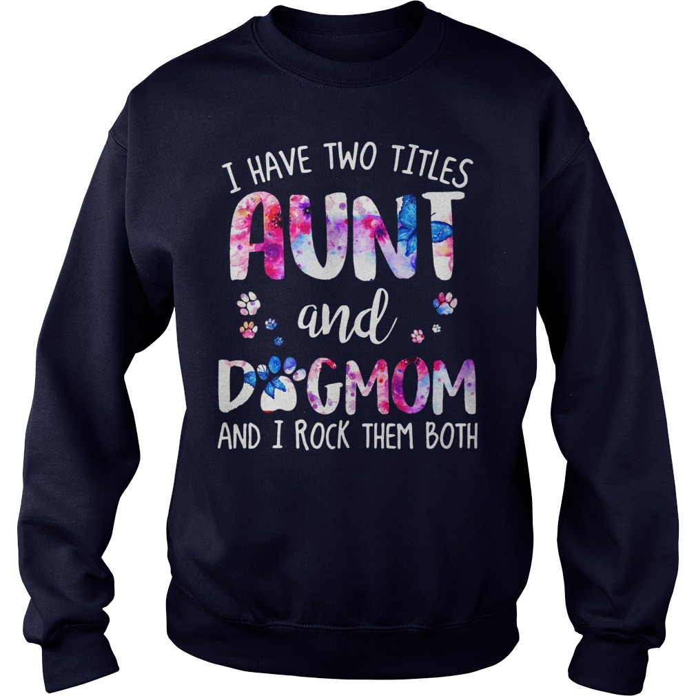 I have two titles aunt and dogmom and rock them both shirt sweat shirt