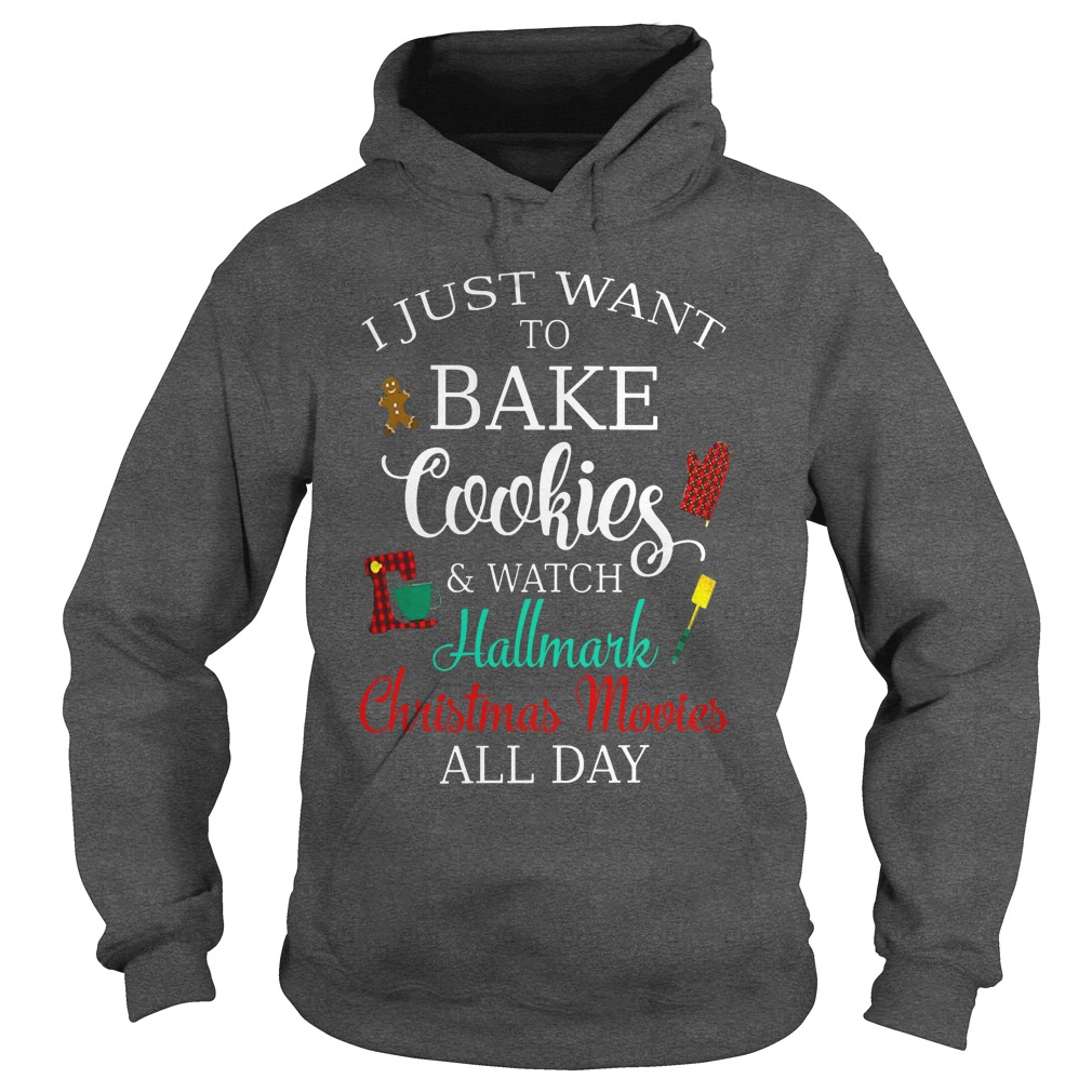 I just want to bake cookies and watch Hallmark christmas movies all day shirt hoodie