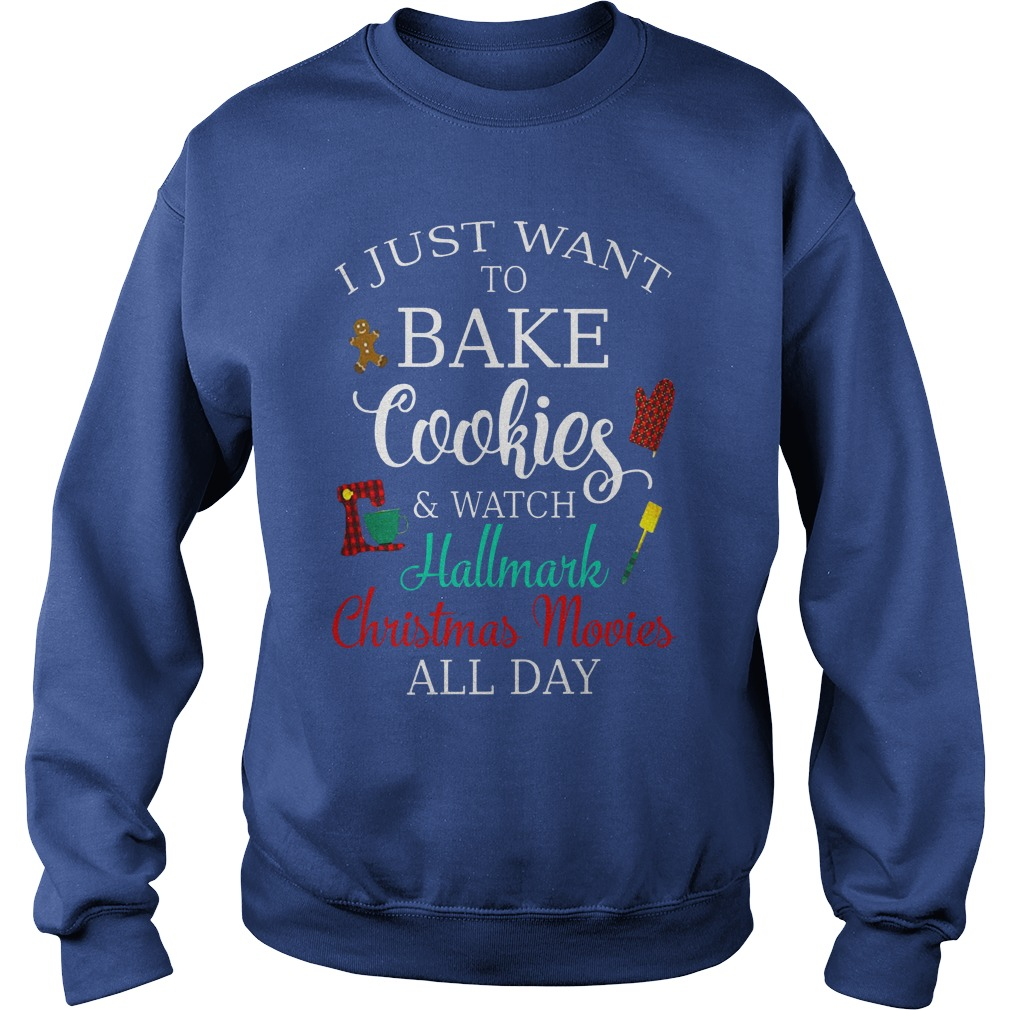 I just want to bake cookies and watch Hallmark christmas movies all day shirt sweat shirt