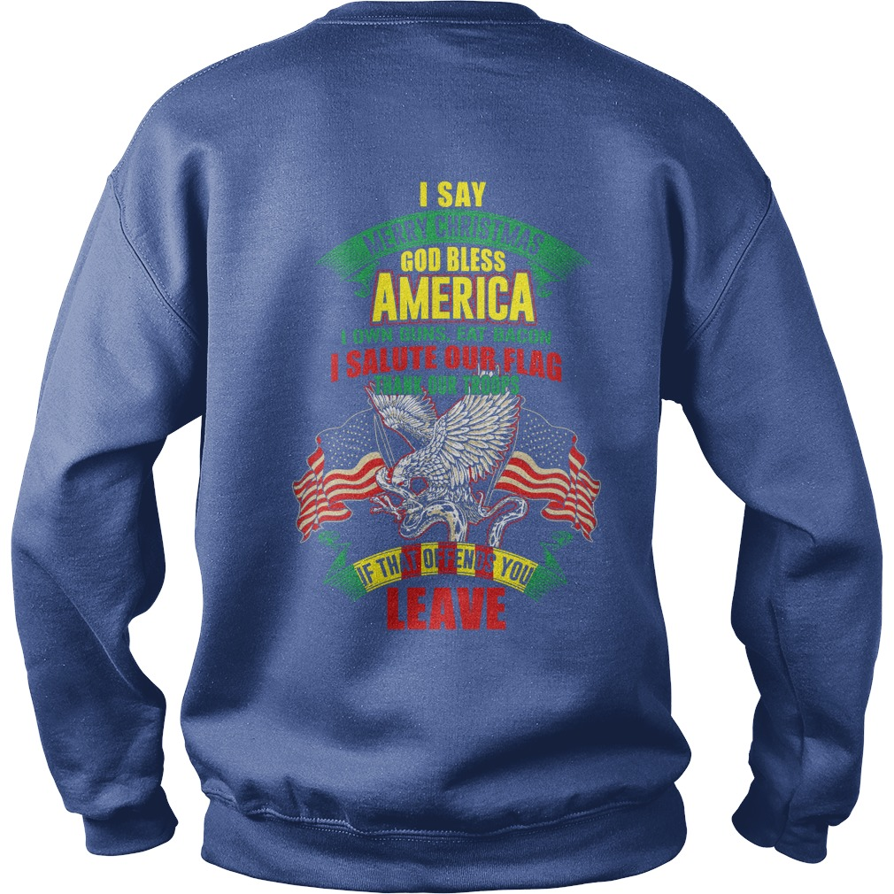 I say merry Christmas God bless America I own guns eat bacon and salute our flag shirt sweat shirt
