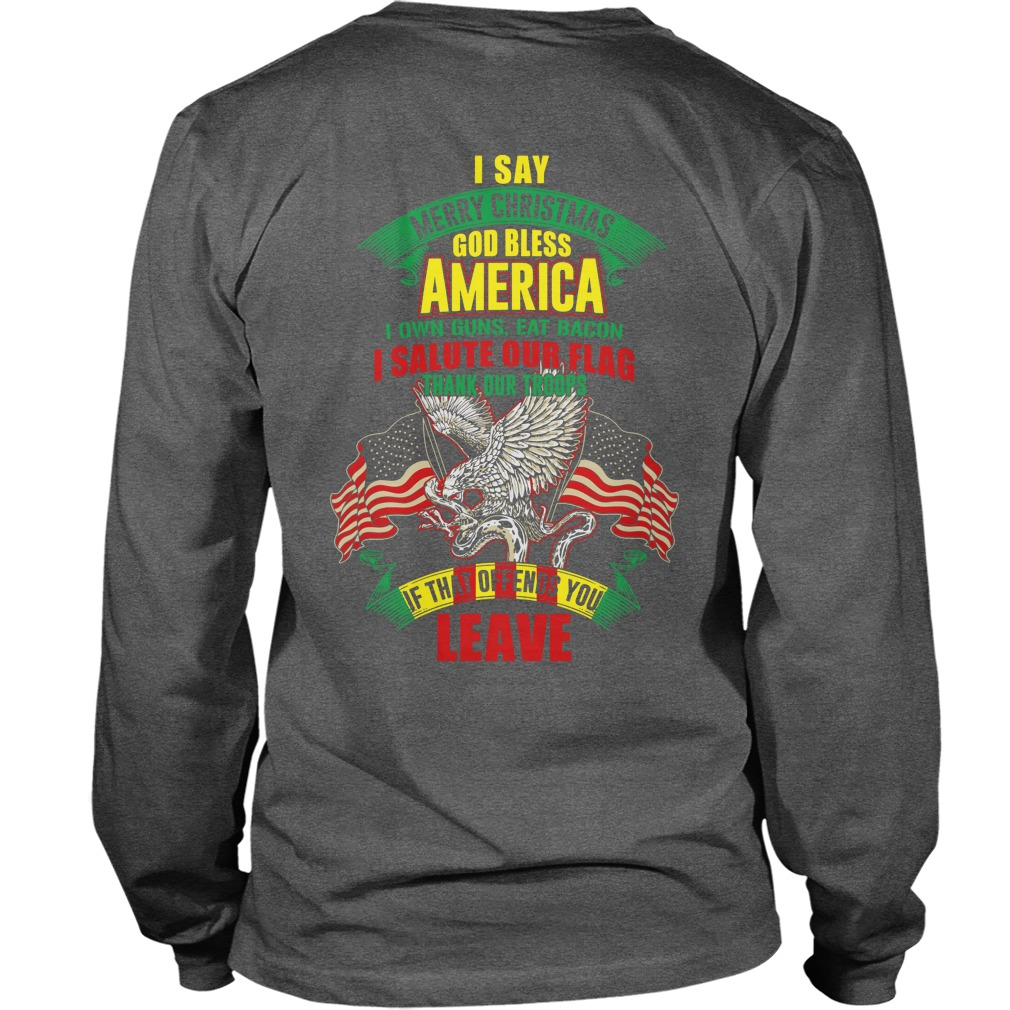 I say merry Christmas God bless America I own guns eat bacon and salute our flag shirt unisex longsleeve teev