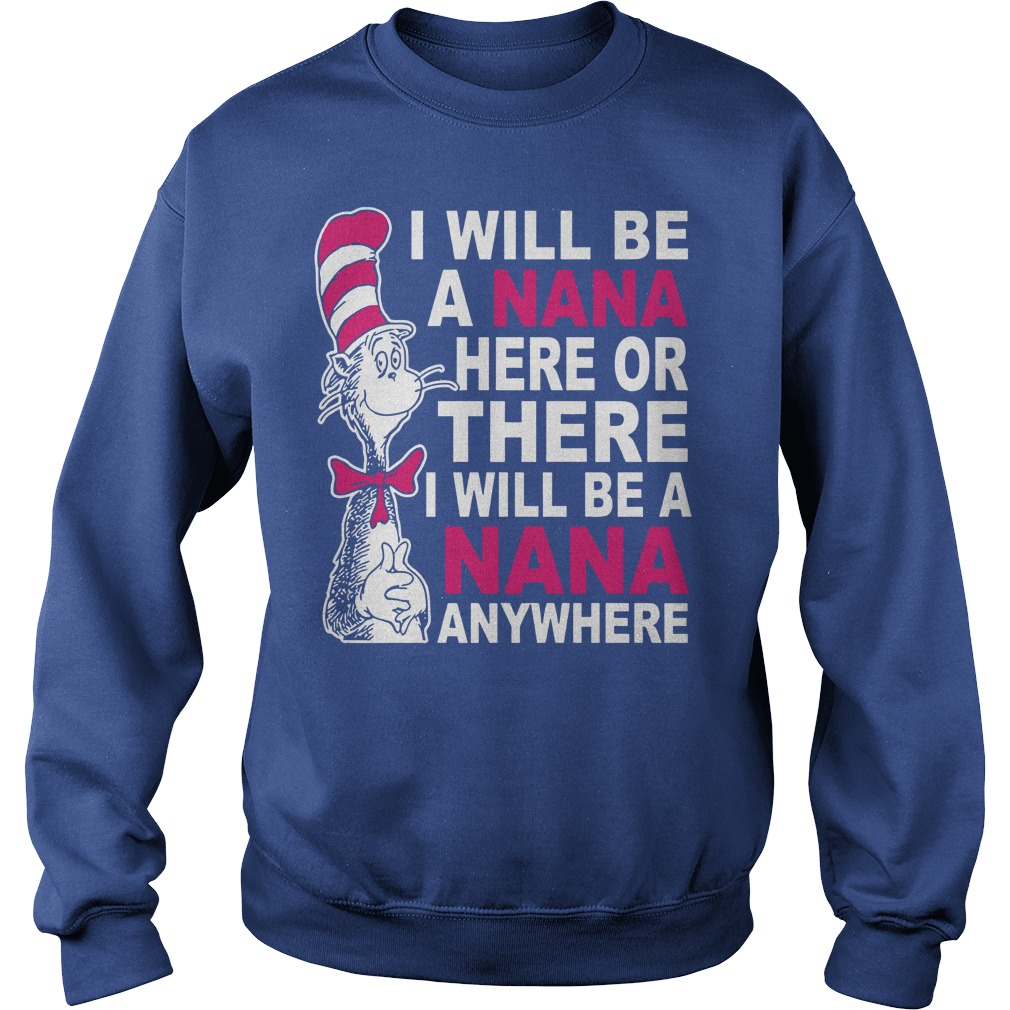 I will be a Nana here or there I will be a Nana anywhere shirt sweat shirt