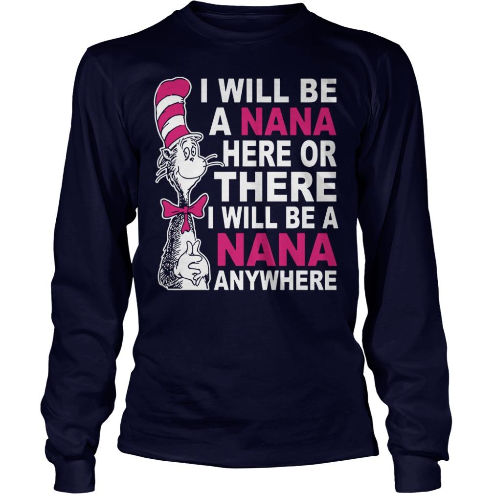 I will be a Nana here or there I will be a Nana anywhere shirt unisex longsleeve tee