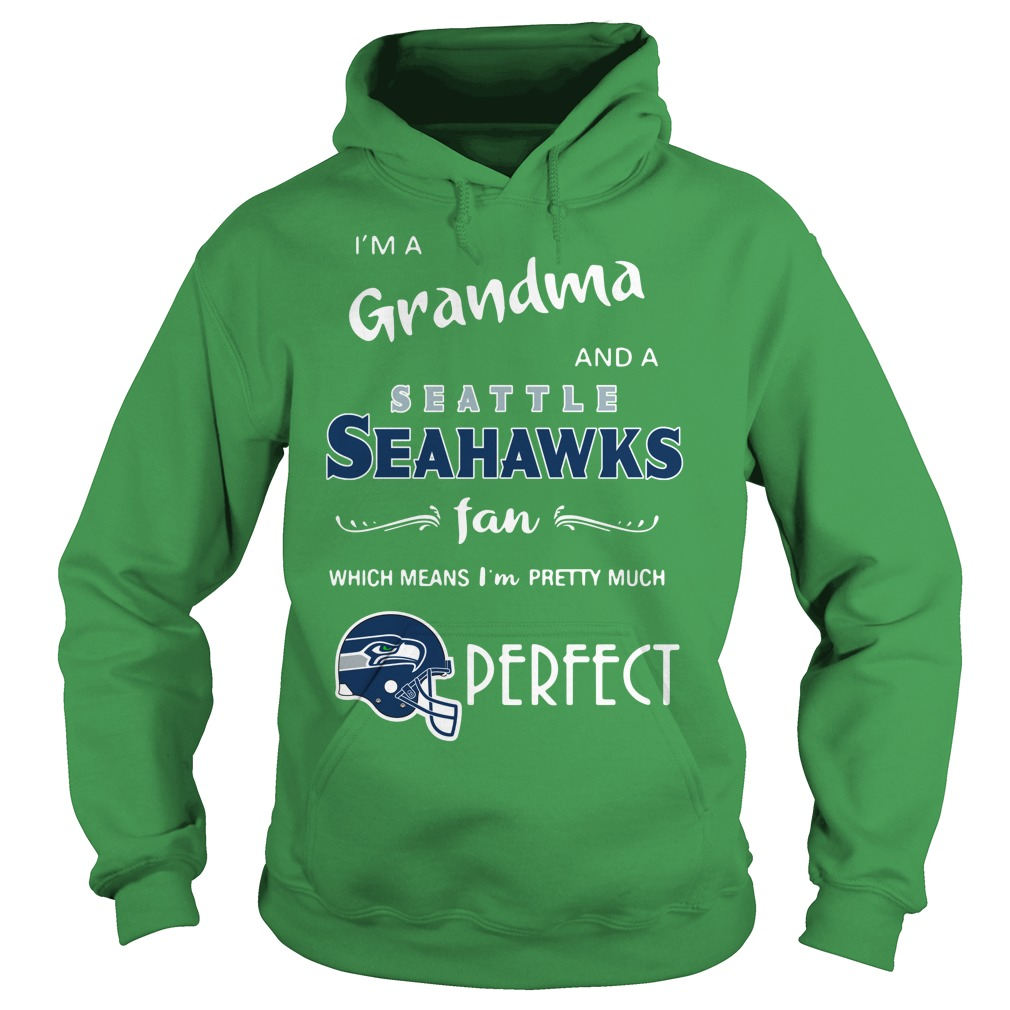 I'm a grandma and a Seattle Seahawks fan which means I'm pretty much perfect shirt hoodie