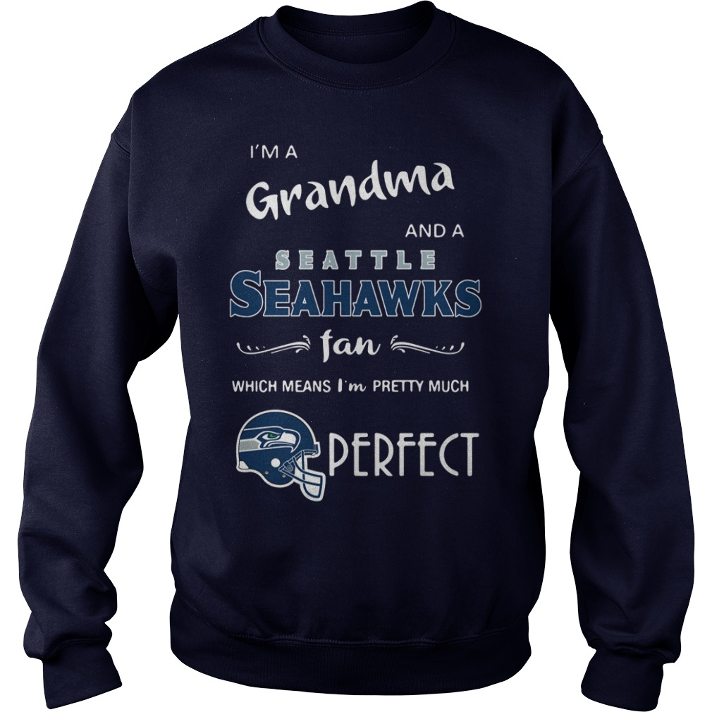I'm a grandma and a Seattle Seahawks fan which means I'm pretty much perfect shirt sweat shirt
