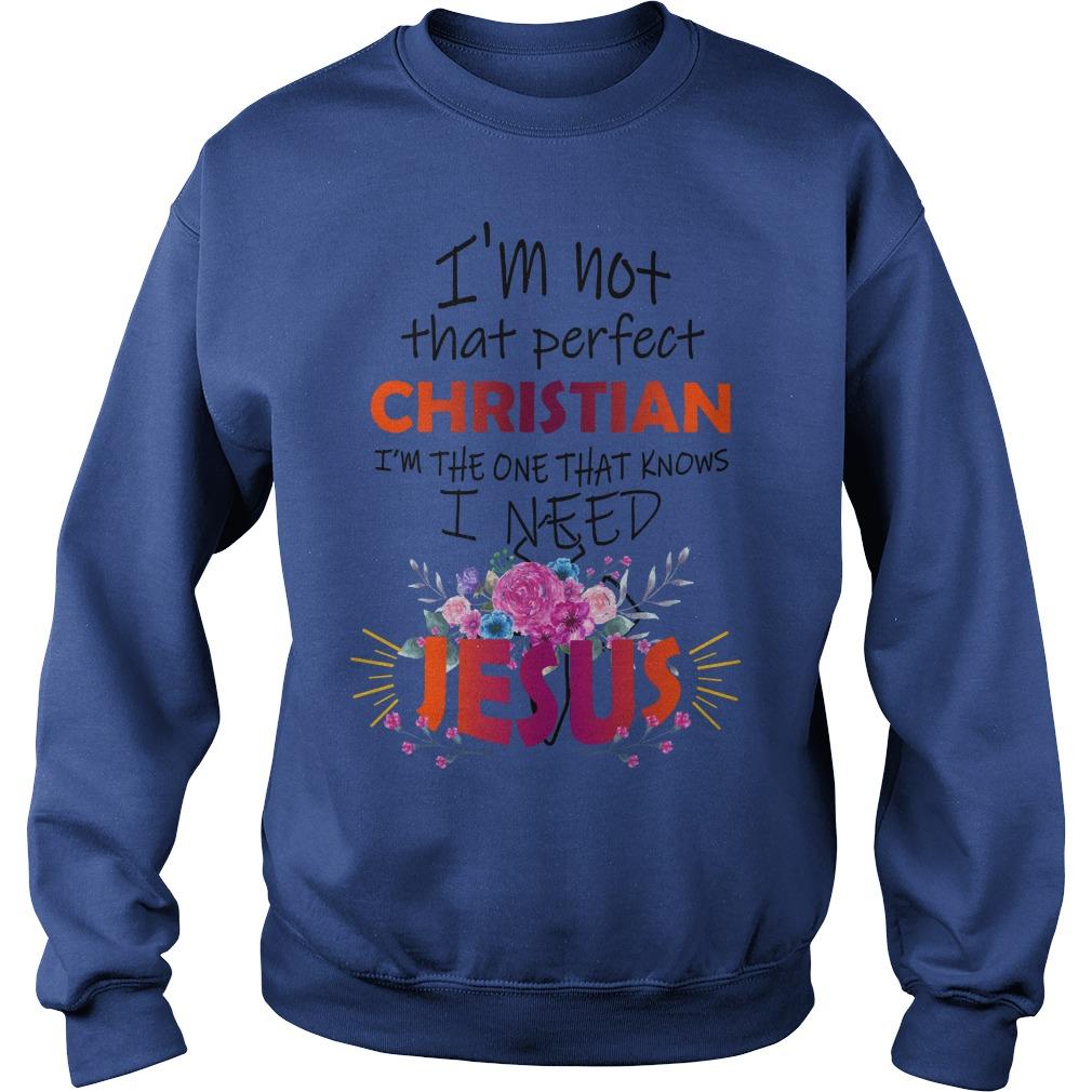 I'm not that perfect christian I need Jesus shirt sweat shirt