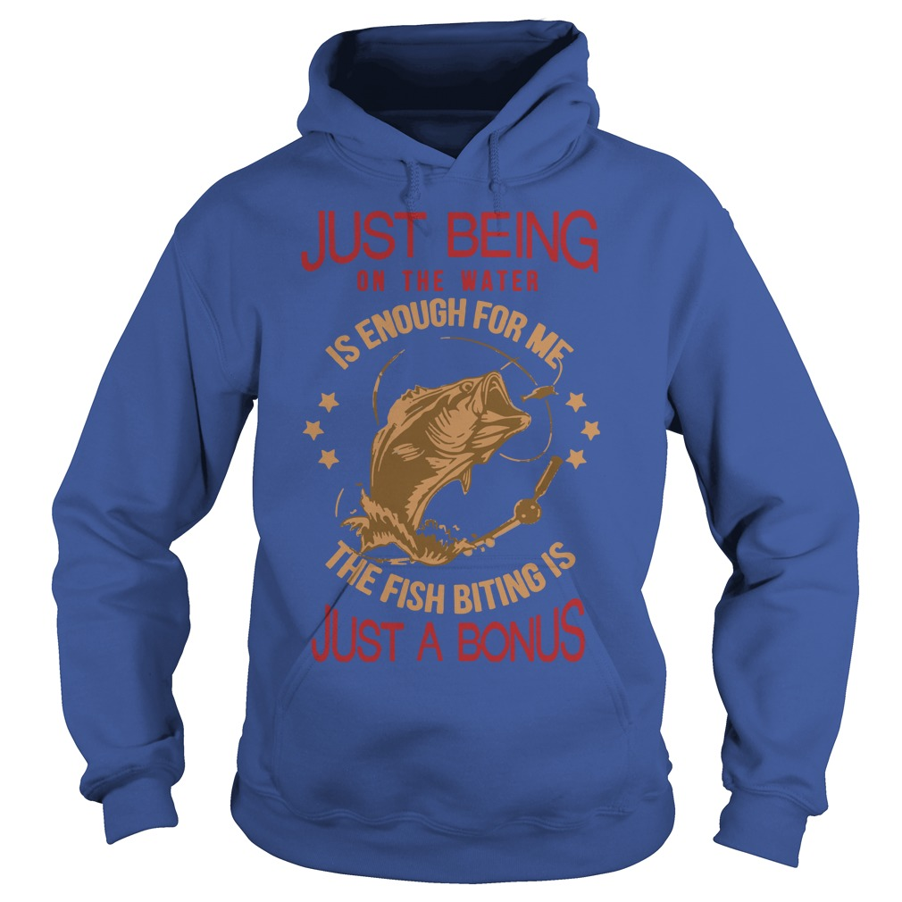 Just being on the water is enough for me the fish biting is just a bonus shirt hoodie