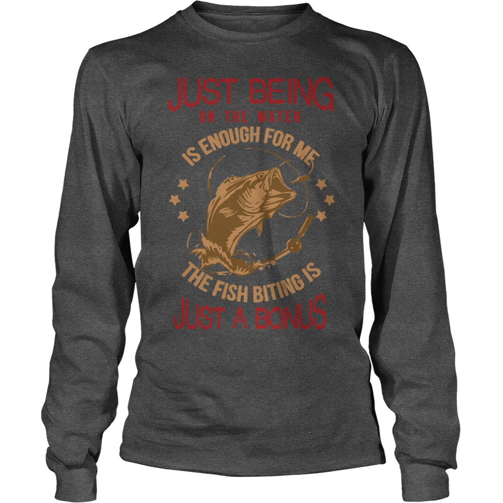 Just being on the water is enough for me the fish biting is just a bonus shirt unisex longsleeve tee