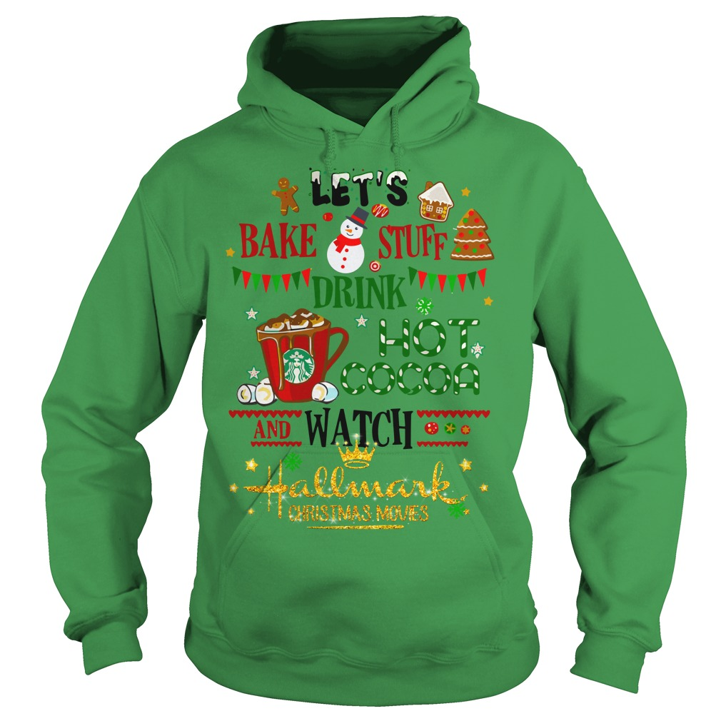 Let's bake stuff drink hot cocoa and watch Hallmark Christmas movies shirt hoodie
