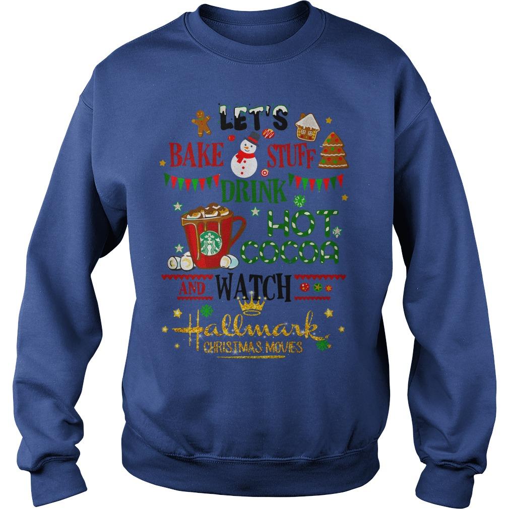 Let's bake stuff drink hot cocoa and watch Hallmark Christmas movies shirt sweat shirt