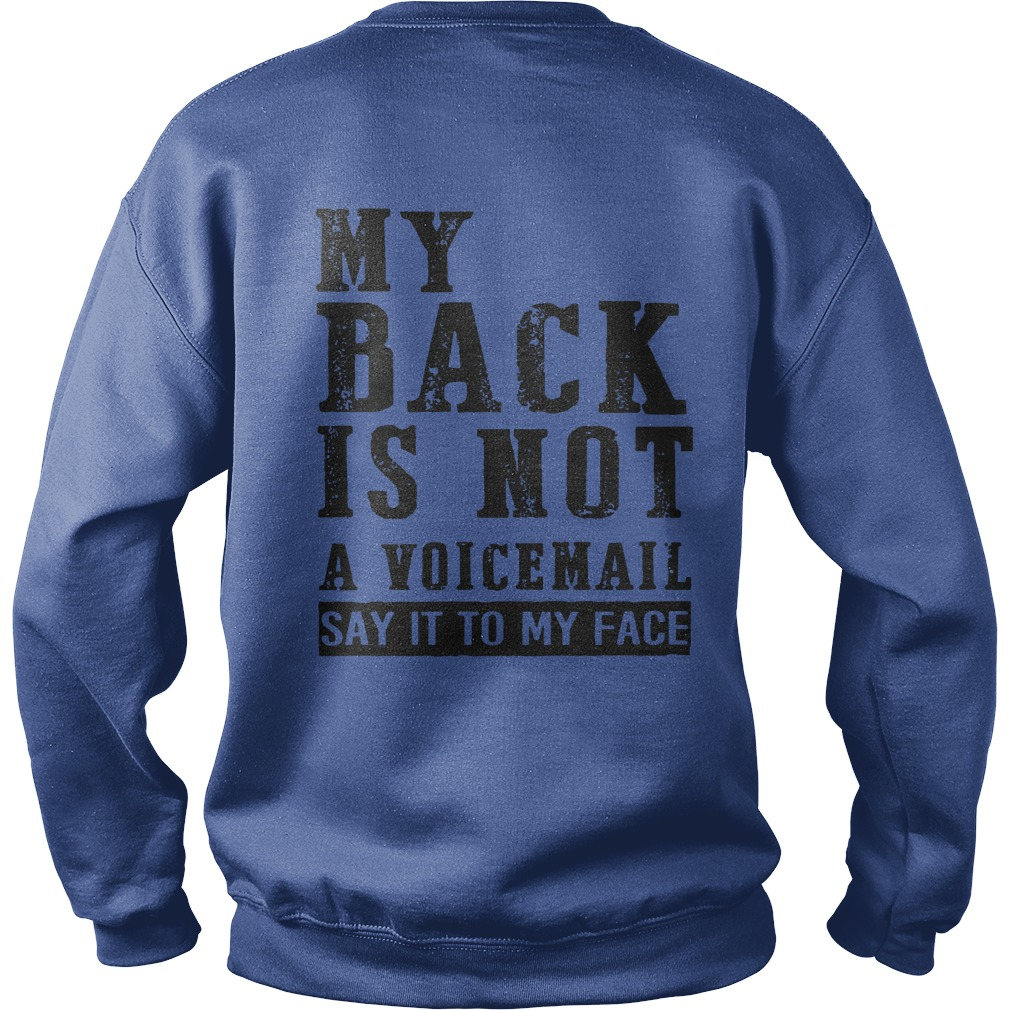 My back is not a voicemail Say it to my face shirt sweat shirt