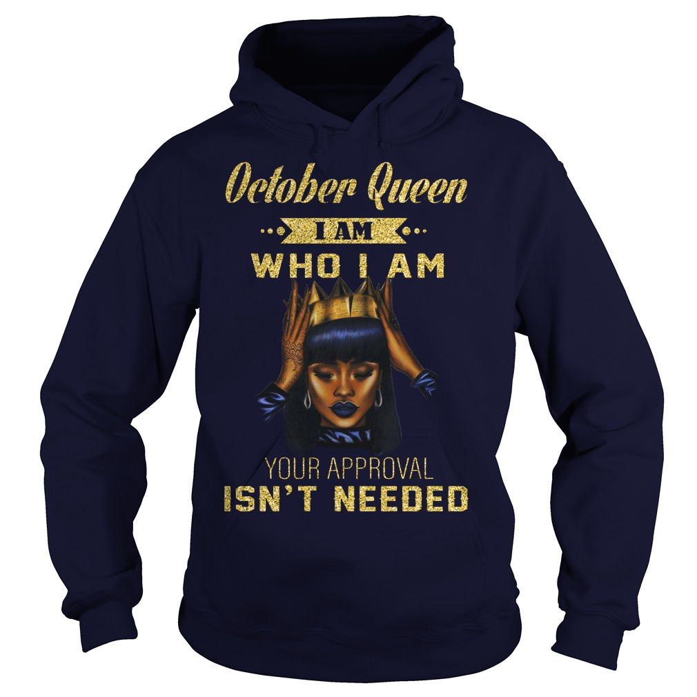 October queen I am who I am your approval isn't needed shirt hoodie
