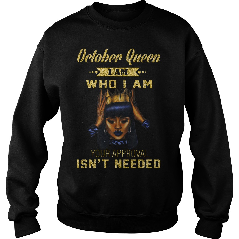 October queen I am who I am your approval isn't needed shirt sweat shirt