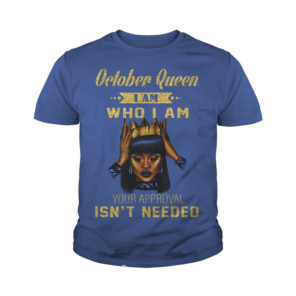 October queen I am who I am your approval isn't needed shirt youth tee