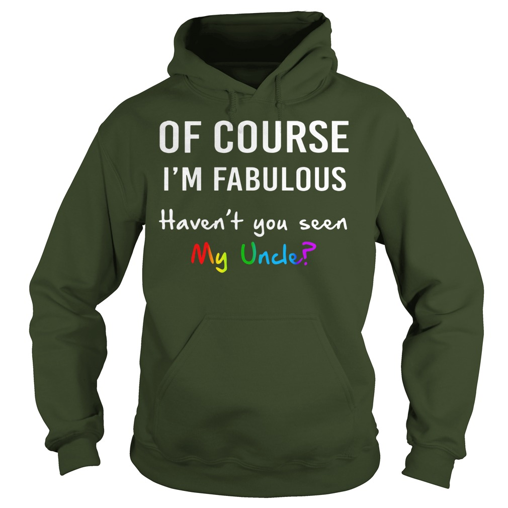 Of course I'm fabulous haven't you seen my uncle shirt hoodie