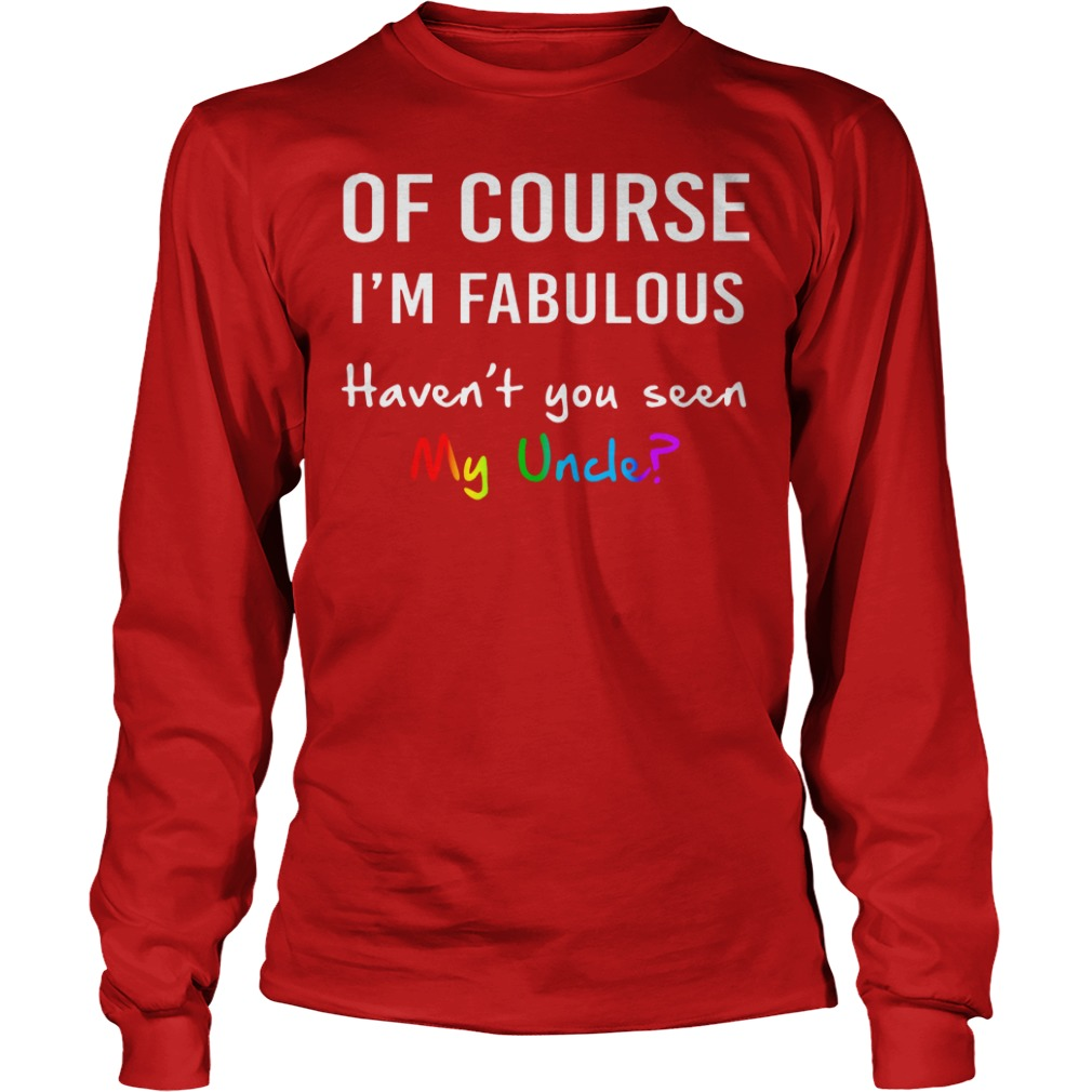 Of course I'm fabulous haven't you seen my uncle shirt unisex longsleeve tee