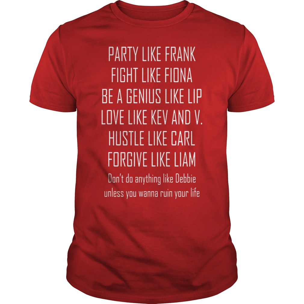 Party like frank fight like fiona be a genius like lip love like kev shirt guy tee
